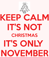 Keep Calm It's Not Christmas. It's Only November